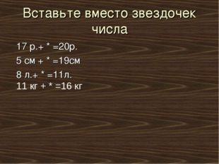 Вставьте вместо звездочек числа 17 р.+ * =20р. 5 см + * =19см 8 л.+ * =11л. 1