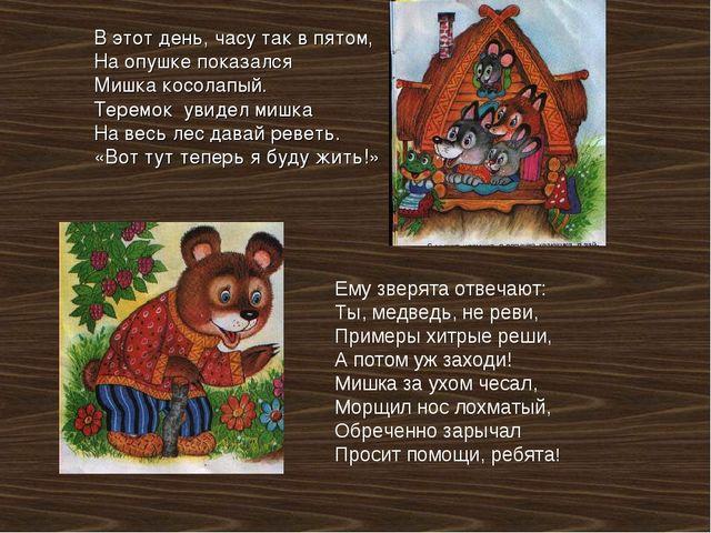 В этот день, часу так в пятом, На опушке показался Мишка косолапый. Теремок у...