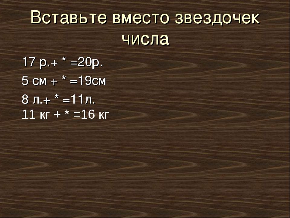Вставьте вместо звездочек числа 17 р.+ * =20р. 5 см + * =19см 8 л.+ * =11л. 1...