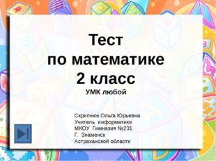 Тест по математике 2 класс УМК любой Скрипнюк Ольга Юрьевна Учитель информат
