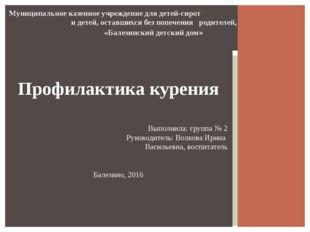 Профилактика курения Выполнила: группа № 2 Руководитель: Волкова Ирина Василь
