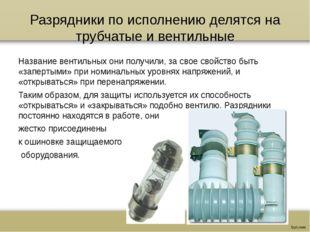 Разрядники по исполнению делятся на трубчатые и вентильные Название вентильны