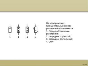 На электрических принципиальных схемах разрядники обозначаются 1. Общее обоз