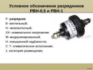 Условное обозначение разрядников РВН-0,5 и РВН-1 Р-разрядник В- вентильный;