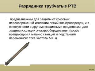 Разрядники трубчатые РТВ предназначены для защиты от грозовых перенапряжений
