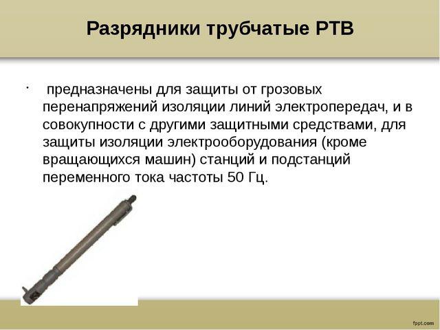 Разрядники трубчатые РТВ предназначены для защиты от грозовых перенапряжений...