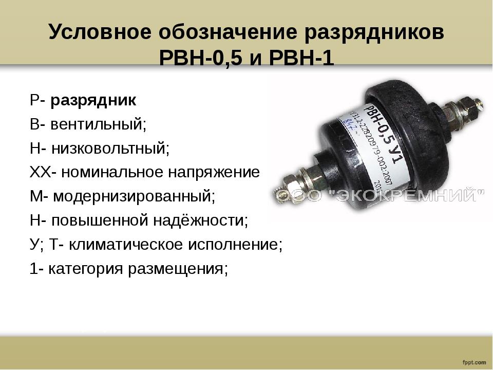 Условное обозначение разрядников РВН-0,5 и РВН-1 Р-разрядник В- вентильный;...