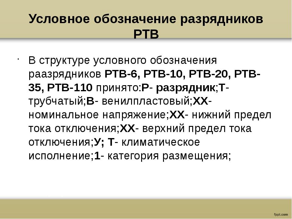 Условное обозначение разрядников РТВ В структуре условного обозначения раазря...