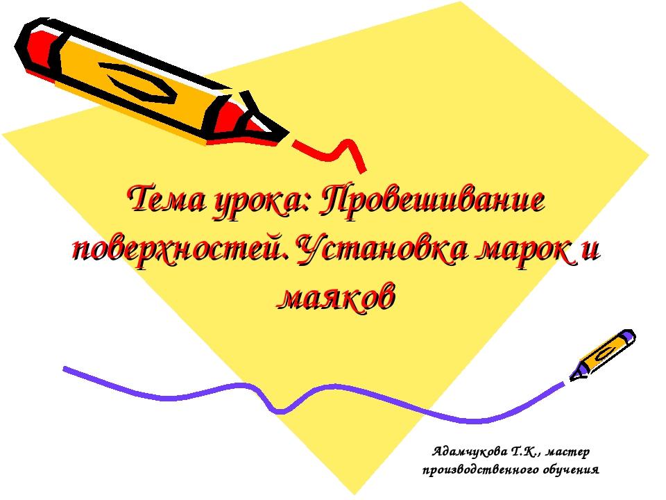 Тема урока: Провешивание поверхностей. Установка марок и маяков Адамчукова Т....