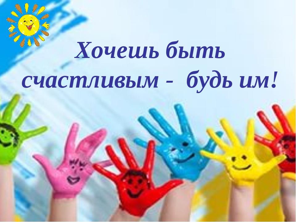 Хочешь быть счастливым - будь им!