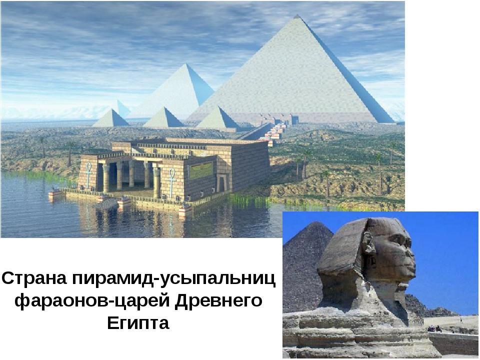 Страна пирамид-усыпальниц фараонов-царей Древнего Египта