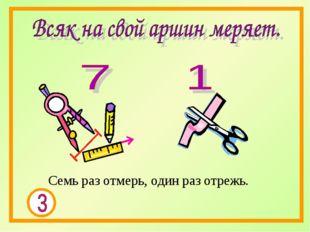 Семь раз отмерь, один раз отрежь.
