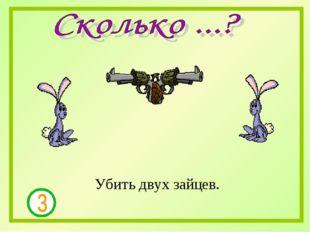 Убить двух зайцев.