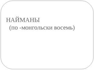 НАЙМАНЫ (по -монгольски восемь)