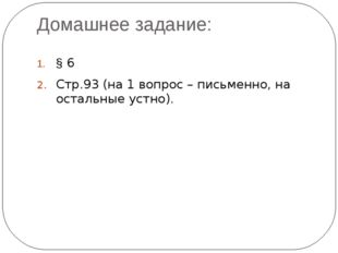 Домашнее задание: § 6 Стр.93 (на 1 вопрос – письменно, на остальные устно).