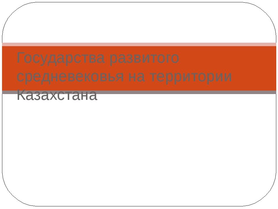 Государства развитого средневековья на территории Казахстана