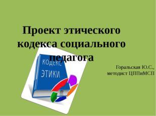 Проект этического кодекса социального педагога Горальская Ю.С., методист ЦППи