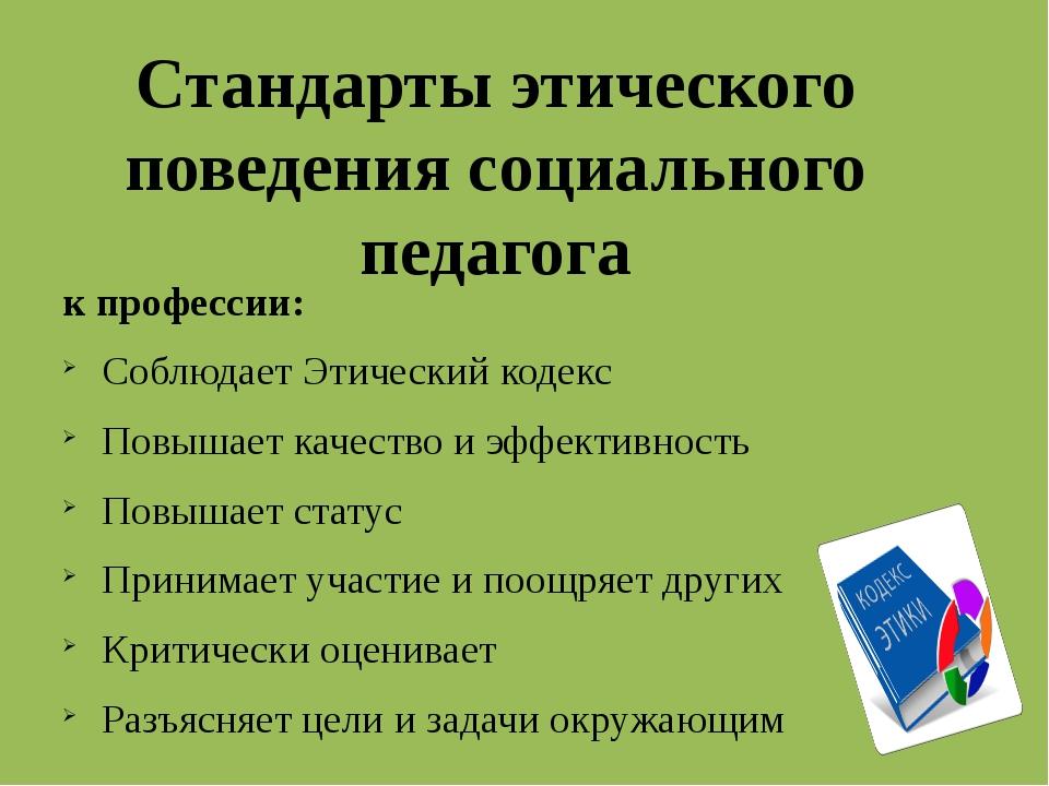 Стандарты этического поведения социального педагога к профессии: Соблюдает Эт...