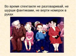 Во время спектакля не разговаривай, не шурши фантиками, не верти номерок в ру