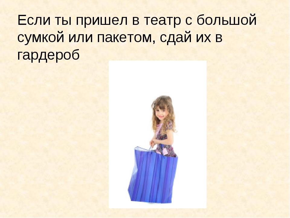 Если ты пришел в театр с большой сумкой или пакетом, сдай их в гардероб
