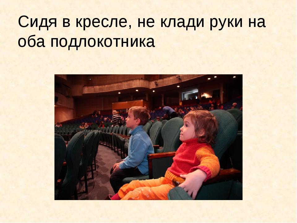 Сидя в кресле, не клади руки на оба подлокотника