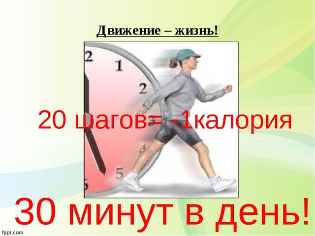 Движение – жизнь! 30 минут в день! 20 шагов= -1калория