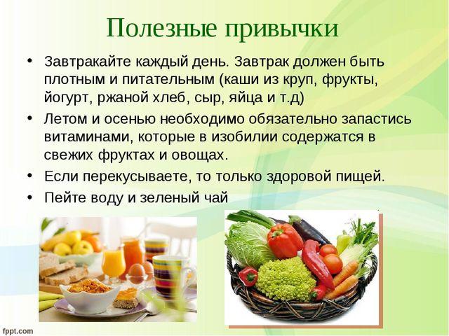 Полезные привычки Завтракайте каждый день. Завтрак должен быть плотным и пита...