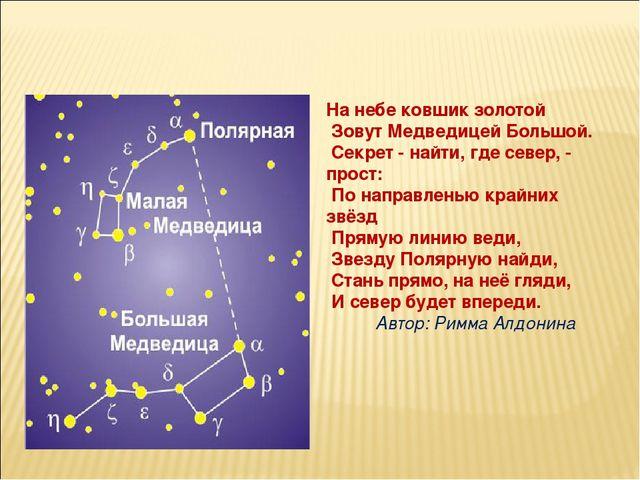 На небе ковшик золотой Зовут Медведицей Большой. Секрет - найти, где север,...