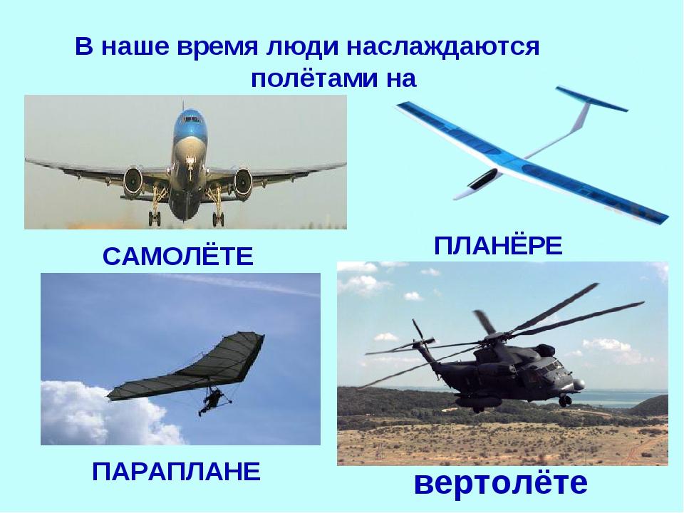 В наше время люди наслаждаются полётами на CАМОЛЁТЕ ПАРАПЛАНЕ ПЛАНЁРЕ вертолёте