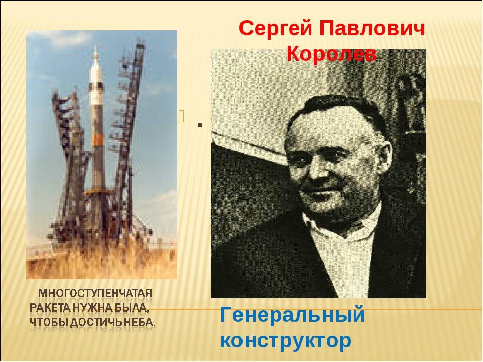 . Сергей Павлович Королев Генеральный конструктор ракетных систем.