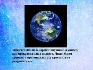 «Облетев Землю в корабле-спутнике, я увидел, как прекрасна наша планета. Люд