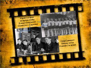 Юрий Гагарин во время учебы В индустриальном техникуме г. Саратова Спорт зани