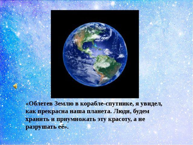 «Облетев Землю в корабле-спутнике, я увидел, как прекрасна наша планета. Люд...