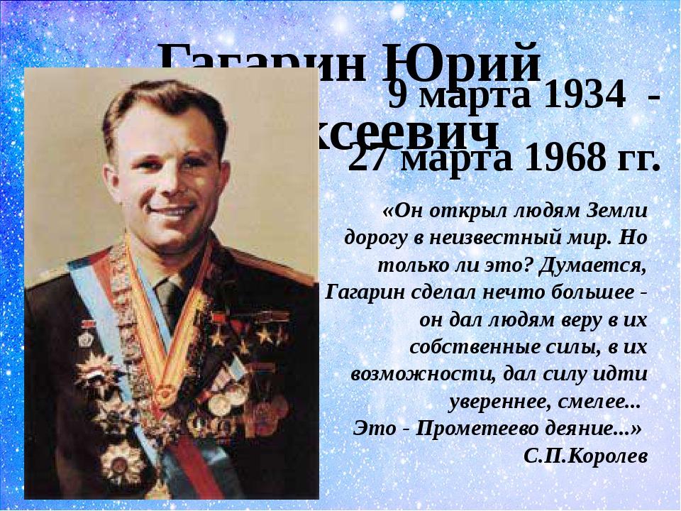 Гагарин Юрий Алексеевич 9 марта 1934 - 27 марта 1968 гг. «Он открыл людям Зем...