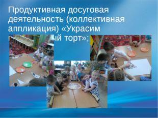Продуктивная досуговая деятельность (коллективная аппликация) «Украсим праздн