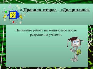 Правило второе – «Дисциплина» Начинайте работу на компьютере после разрешени
