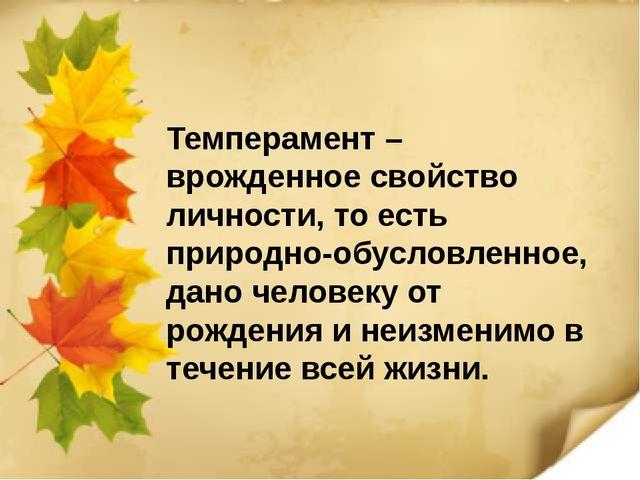 Темперамент – врожденное свойство личности, то есть природно-обусловленное, д...