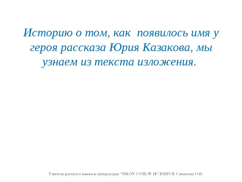 Историю о том, как появилось имя у героя рассказа Юрия Казакова, мы узнаем из...