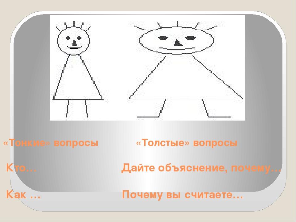 «Тонкие» вопросы «Толстые» вопросы Кто… Дайте объяснение, почему… Как … Почем...