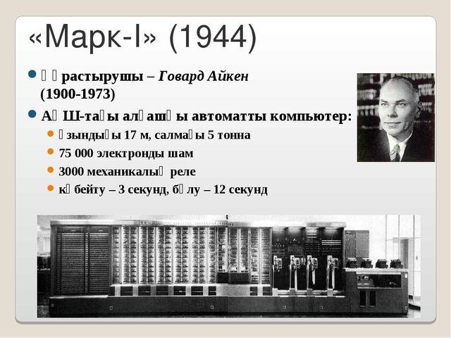 «Марк-I» (1944) Құрастырушы – Говард Айкен (1900-1973) АҚШ-тағы алғашқы автом...