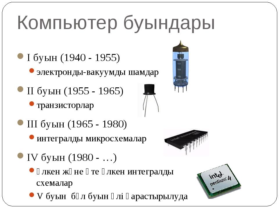 Компьютер буындары I буын (1940 - 1955) электронды-вакуумды шамдар II буын (1...