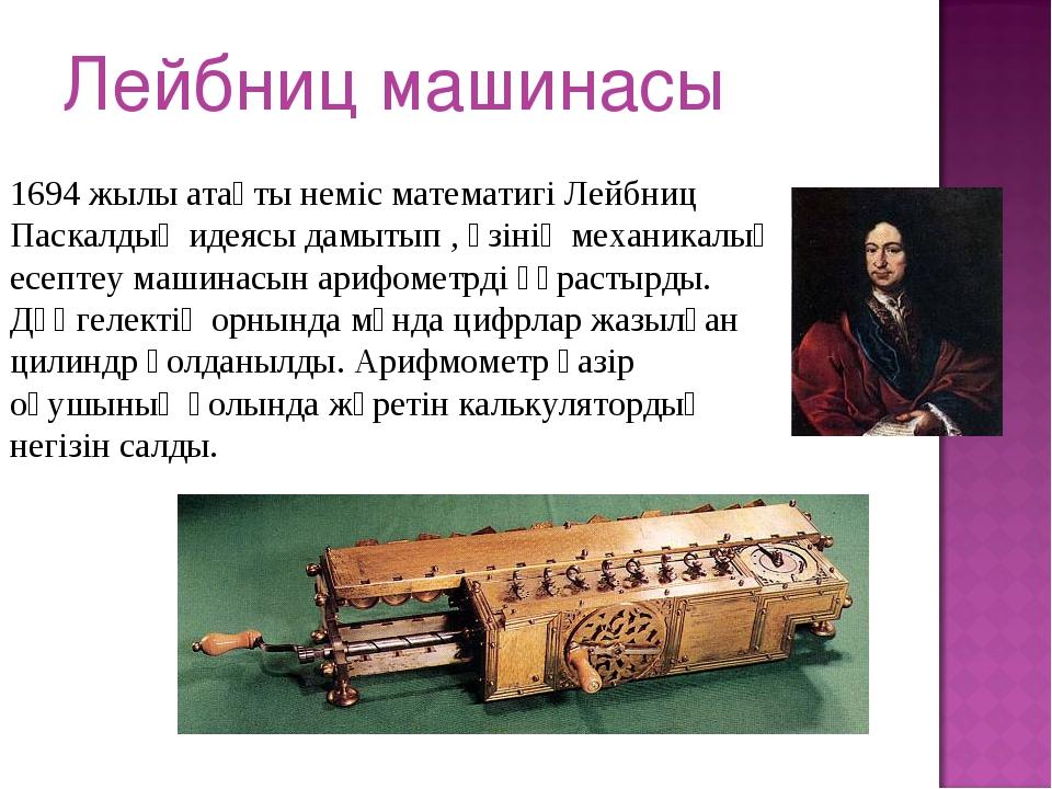Лейбниц машинасы 1694 жылы атақты неміс математигі Лейбниц Паскалдың идеясы д...