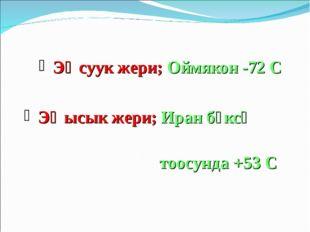 Эң суук жери; Оймякон -72 С Эң ысык жери; Иран бөксө тоосунда +53 С
