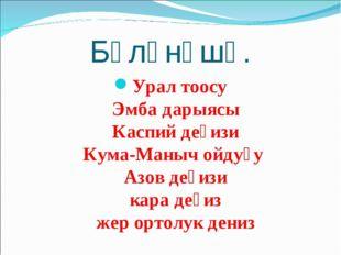 Бөлүнүшү. Урал тоосу Эмба дарыясы Каспий деңизи Кума-Маныч ойдуңу Азов деңизи