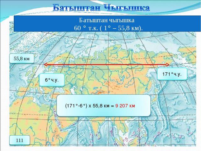 Батыштан чыгышка 60 ° т.к. ( 1° – 55,8 км).