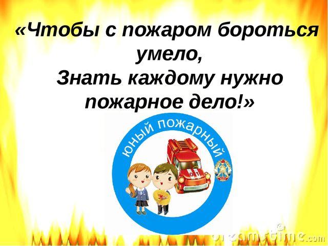 «Чтобы с пожаром бороться умело, Знать каждому нужно пожарное дело!»