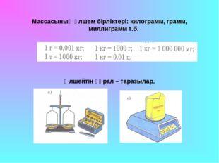Массасының өлшем бірліктері: килограмм, грамм, миллиграмм т.б. Өлшейтін құрал