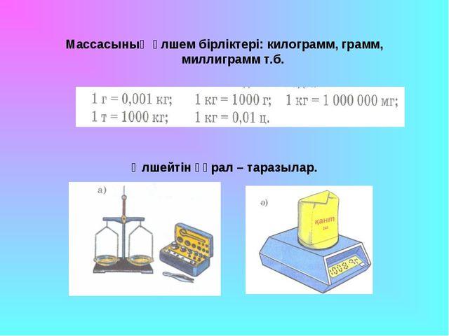 Массасының өлшем бірліктері: килограмм, грамм, миллиграмм т.б. Өлшейтін құрал...