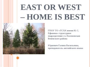 EAST OR WEST – HOME IS BEST ГПОУ ТО «ТСХК имени И. С. Ефанова» структурное по