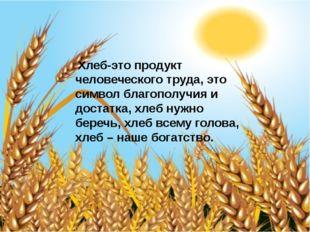 Хлеб-это продукт человеческого труда, это символ благополучия и достатка, хл